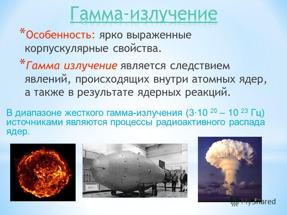 * Особенность: ярко выраженные корпускулярные свойства. * Гамма излучение является следствием явлений, происходящих внутри атомных ядер, а также в результате ядерных реакций. В диапазоне жесткого гамма-излучения (3·10 20 – 10 23 Гц) источниками являю