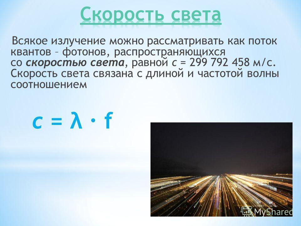 Всякое излучение можно рассматривать как поток квантов – фотонов, распространяющихся со скоростью света, равной c = 299 792 458 м/с. Скорость света связана с длиной и частотой волны соотношением c = λ f