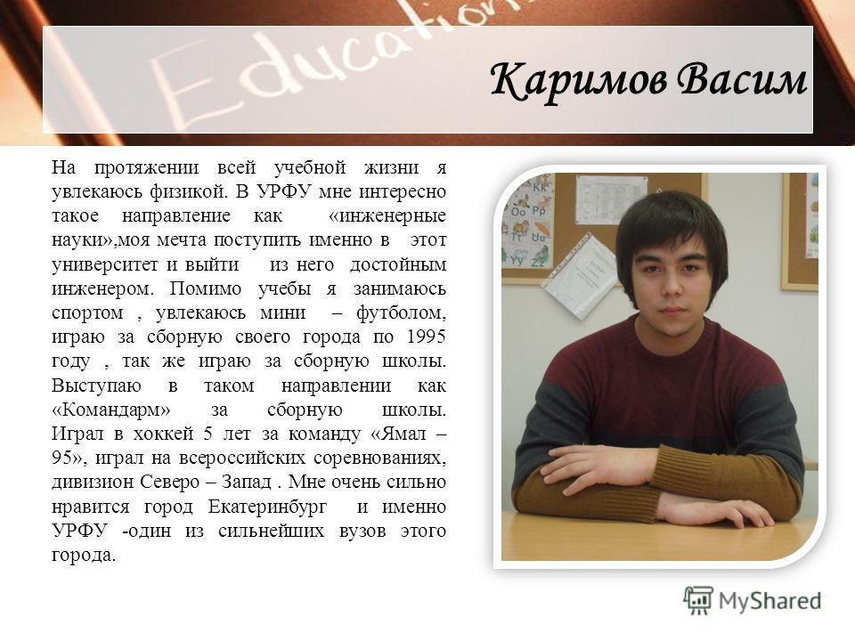 Каримов Васим На протяжении всей учебной жизни я увлекаюсь физикой. В УРФУ мне интересно такое направление как «инженерные науки»,моя мечта поступить именно в этот университет и выйти из него достойным инженером. Помимо учебы я занимаюсь спортом, увл
