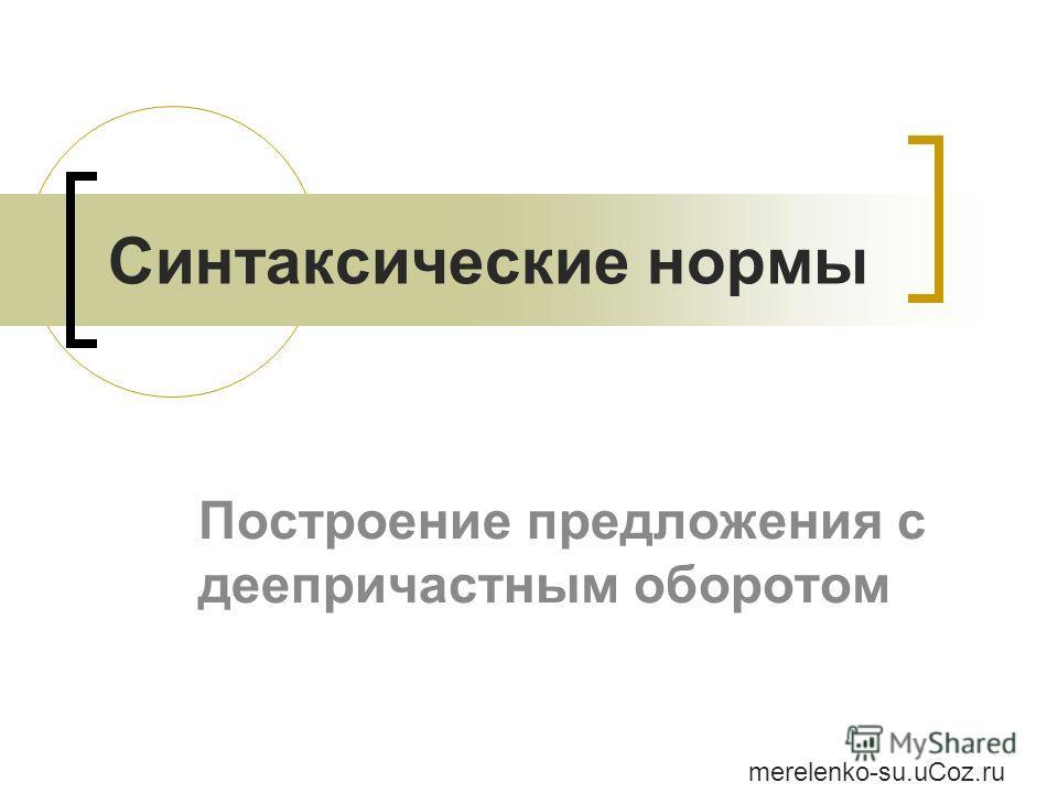 Синтаксические нормы Построение предложения с деепричастным оборотом merelenko-su.uCoz.ru