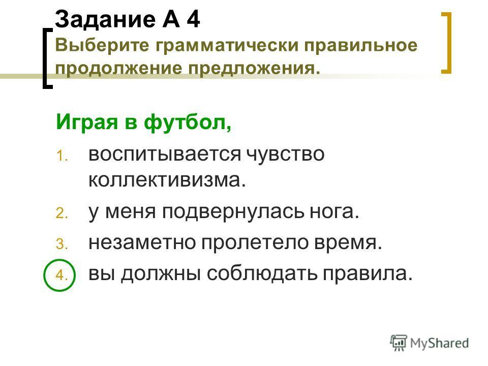Задание А 4 Выберите грамматически правильное продолжение предложения. Играя в футбол, 1. воспитывается чувство коллективизма. 2. у меня подвернулась нога. 3. незаметно пролетело время. 4. вы должны соблюдать правила.