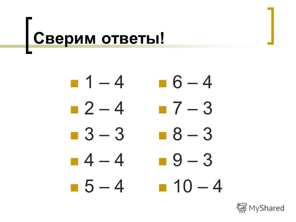 Сверим ответы! 1 – 4 2 – 4 3 – 3 4 – 4 5 – 4 6 – 4 7 – 3 8 – 3 9 – 3 10 – 4