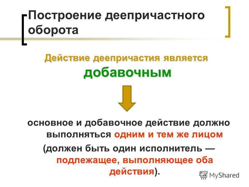 Построение деепричастного оборота основное и добавочное действие должно выполняться одним и тем же лицом (должен быть один исполнитель подлежащее, выполняющее оба действия). Действие деепричастия является добавочным