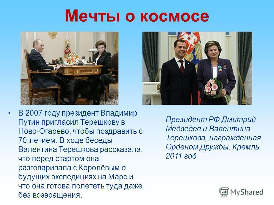 Мечты о космосе В 2007 году президент Владимир Путин пригласил Терешкову в Ново-Огарёво, чтобы поздравить с 70-летием. В ходе беседы Валентина Терешкова рассказала, что перед стартом она разговаривала с Королёвым о будущих экспедициях на Марс и что о