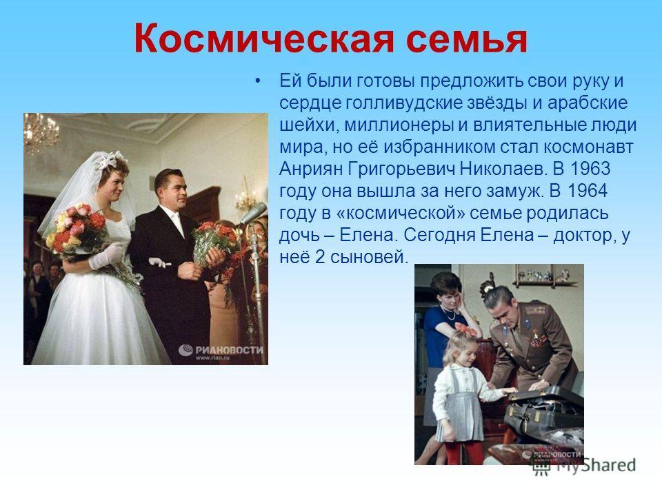 Космическая семья Ей были готовы предложить свои руку и сердце голливудские звёзды и арабские шейхи, миллионеры и влиятельные люди мира, но её избранником стал космонавт Анриян Григорьевич Николаев. В 1963 году она вышла за него замуж. В 1964 году в