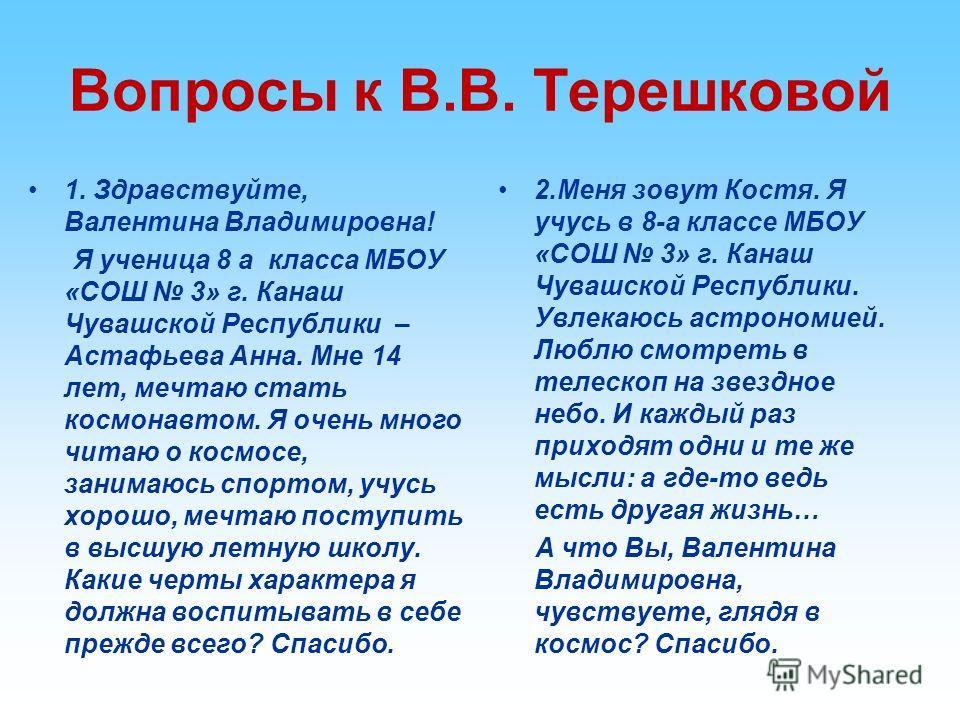 Вопросы к В.В. Терешковой 1. Здравствуйте, Валентина Владимировна! Я ученица 8 а класса МБОУ «СОШ 3» г. Канаш Чувашской Республики – Астафьева Анна. Мне 14 лет, мечтаю стать космонавтом. Я очень много читаю о космосе, занимаюсь спортом, учусь хорошо,