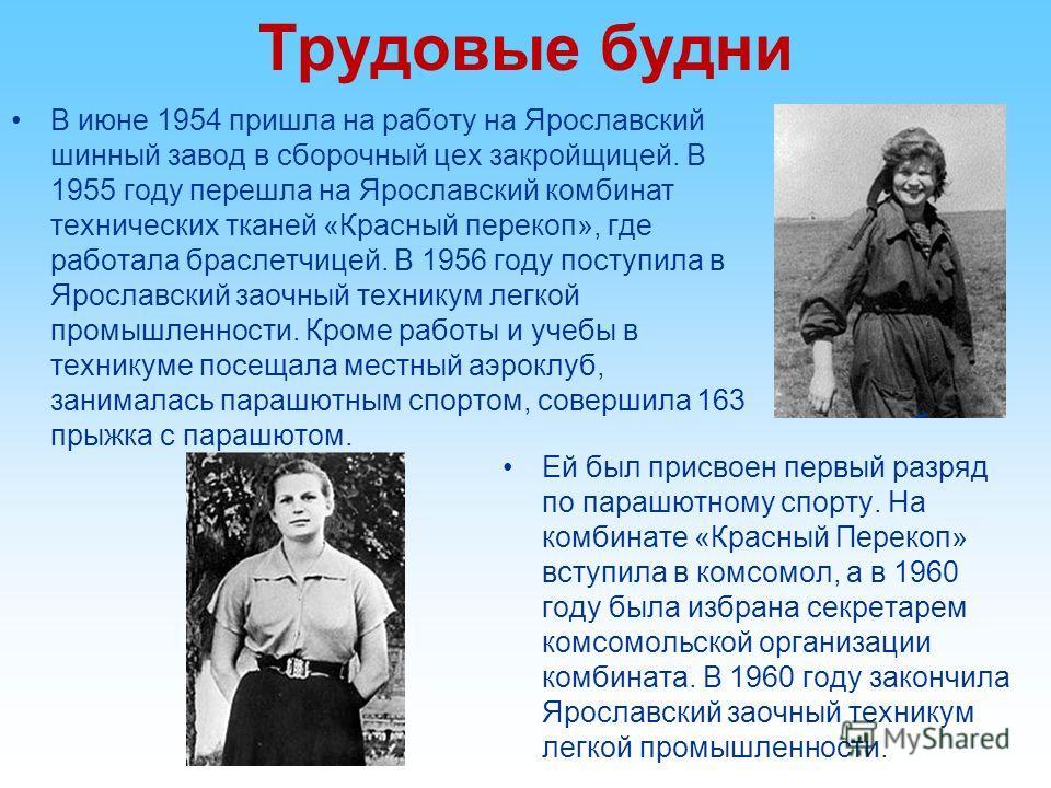Трудовые будни В июне 1954 пришла на работу на Ярославский шинный завод в сборочный цех закройщицей. В 1955 году перешла на Ярославский комбинат технических тканей «Красный перекоп», где работала браслетчицей. В 1956 году поступила в Ярославский заоч