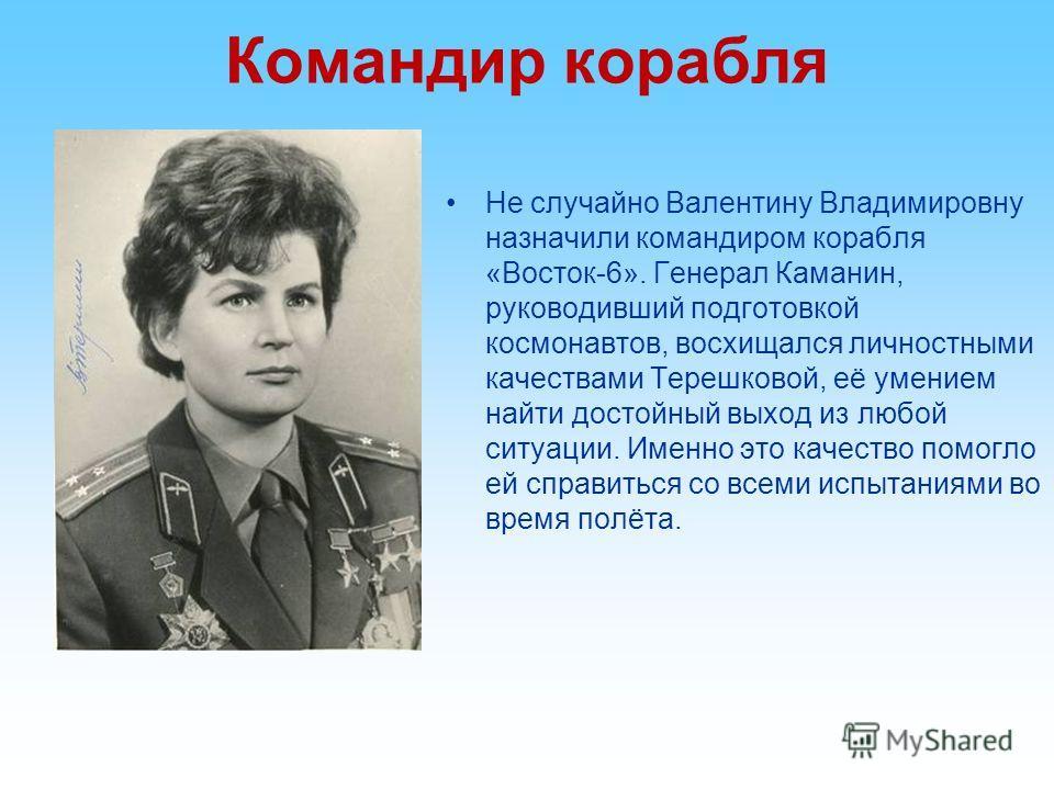 Командир корабля Не случайно Валентину Владимировну назначили командиром корабля «Восток-6». Генерал Каманин, руководивший подготовкой космонавтов, восхищался личностными качествами Терешковой, её умением найти достойный выход из любой ситуации. Имен