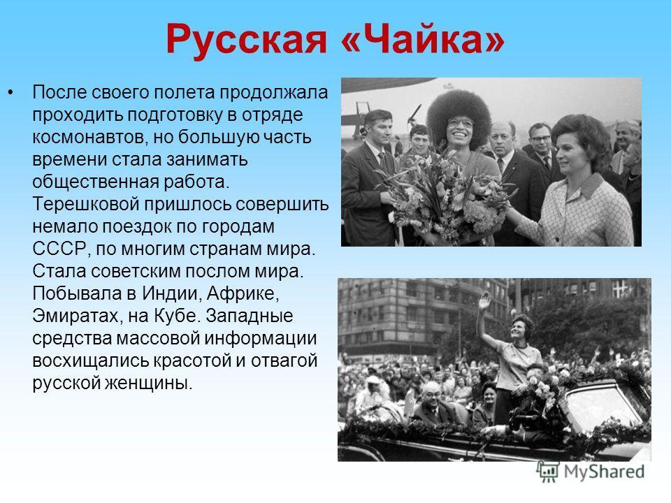 Русская «Чайка» После своего полета продолжала проходить подготовку в отряде космонавтов, но большую часть времени стала занимать общественная работа. Терешковой пришлось совершить немало поездок по городам СССР, по многим странам мира. Стала советск