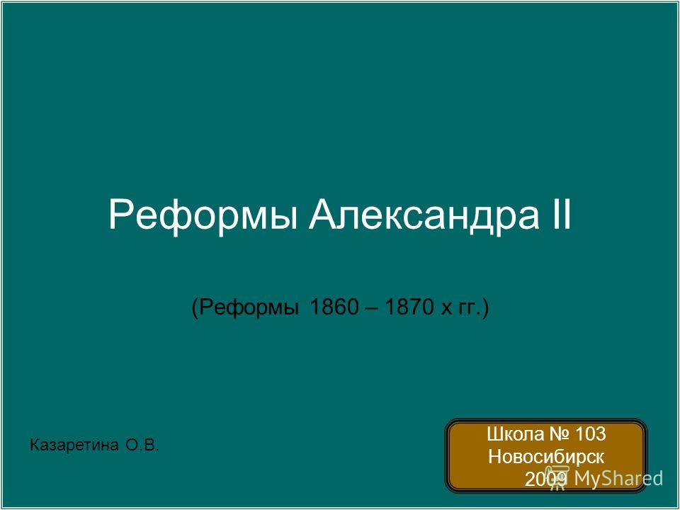 Реформы Александра II (Реформы 1860 – 1870 х гг.) Школа 103 Новосибирск 2009 Казаретина О.В.