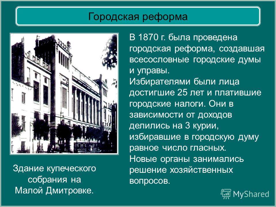 Здание купеческого собрания на Малой Дмитровке. В 1870 г. была проведена городская реформа, создавшая всесословные городские думы и управы. Избирателями были лица достигшие 25 лет и платившие городские налоги. Они в зависимости от доходов делились на