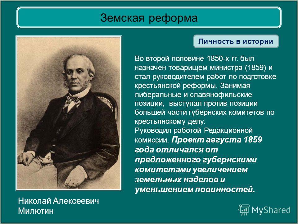 Земская реформа Николай Алексеевич Милютин Во второй половине 1850-х гг. был назначен товарищем министра (1859) и стал руководителем работ по подготовке крестьянской реформы. Занимая либеральные и славянофильские позиции, выступал против позиции боль