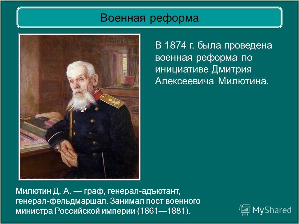 Военная реформа Милютин Д. А. граф, генерал-адъютант, генерал-фельдмаршал. Занимал пост военного министра Российской империи (18611881). В 1874 г. была проведена военная реформа по инициативе Дмитрия Алексеевича Милютина.