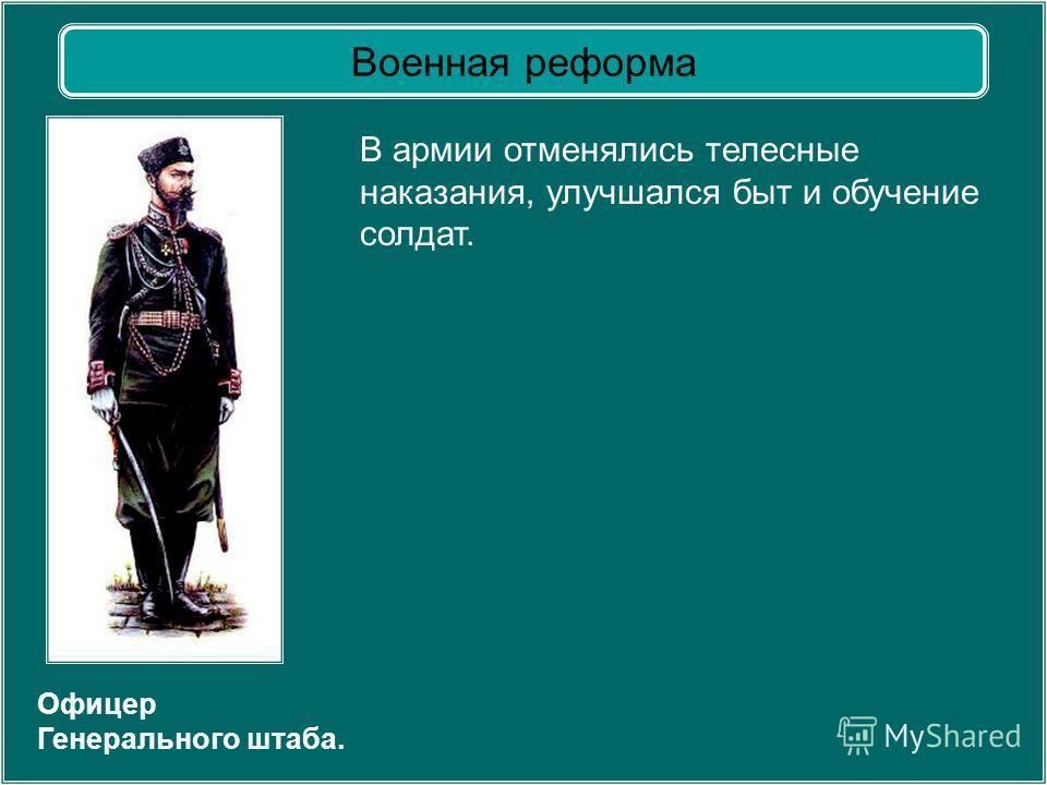 Офицер Генерального штаба. В армии отменялись телесные наказания, улучшался быт и обучение солдат. Военная реформа