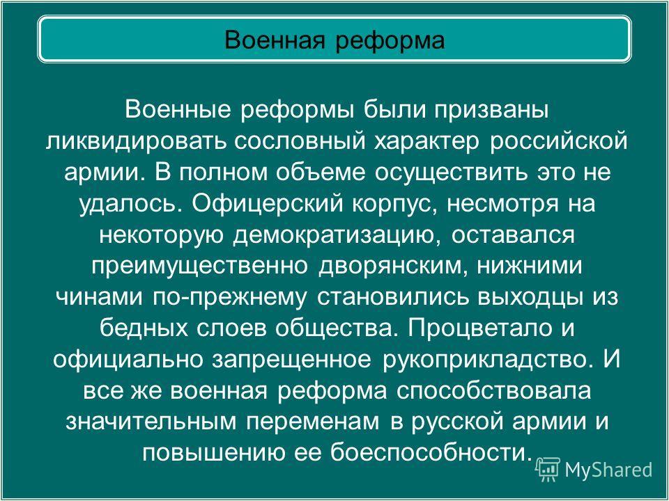 Военная реформа Военные реформы были призваны ликвидировать сословный характер российской армии. В полном объеме осуществить это не удалось. Офицерский корпус, несмотря на некоторую демократизацию, оставался преимущественно дворянским, нижними чинами