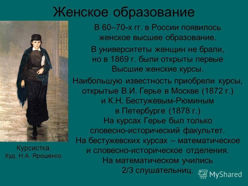 Женское образование В 60–70-х гг. в России появилось женское высшее образование. В университеты женщин не брали, но в 1869 г. были открыты первые Высшие женские курсы. Наибольшую известность приобрели курсы, открытые В.И. Герье в Москве (1872 г.) и К