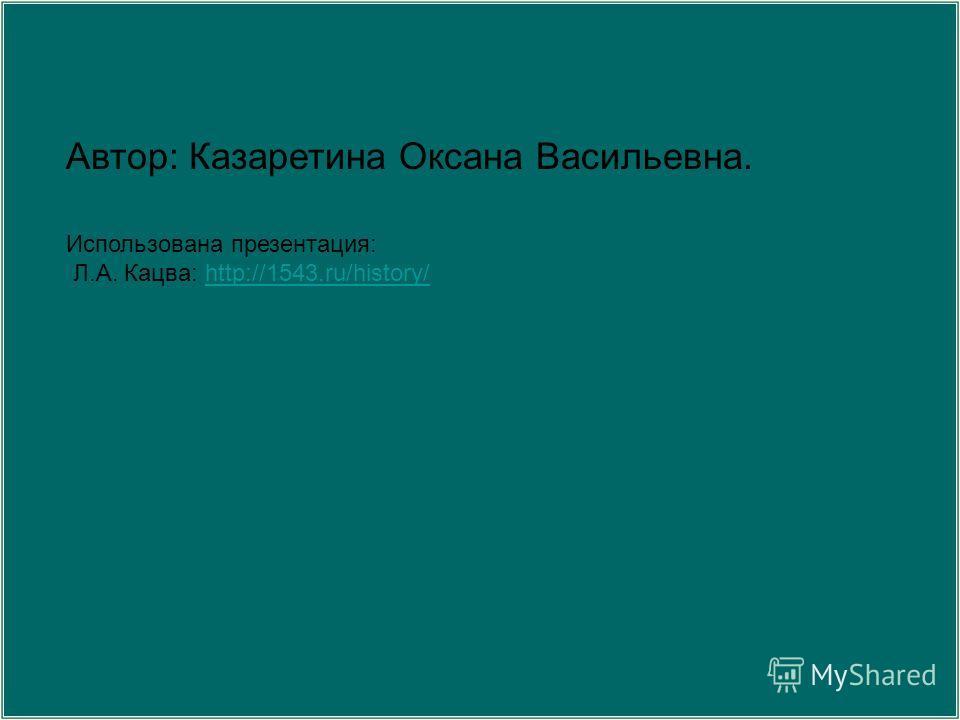 Автор: Казаретина Оксана Васильевна. Использована презентация: Л.А. Кацва: http://1543.ru/history/http://1543.ru/history/