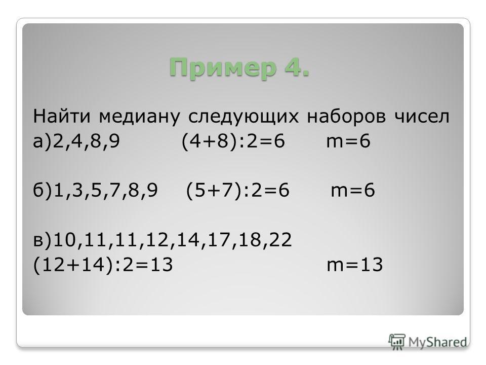 Пример 4. Пример 4. Найти медиану следующих наборов чисел а)2,4,8,9 (4+8):2=6 m=6 б)1,3,5,7,8,9 (5+7):2=6 m=6 в)10,11,11,12,14,17,18,22 (12+14):2=13 m=13
