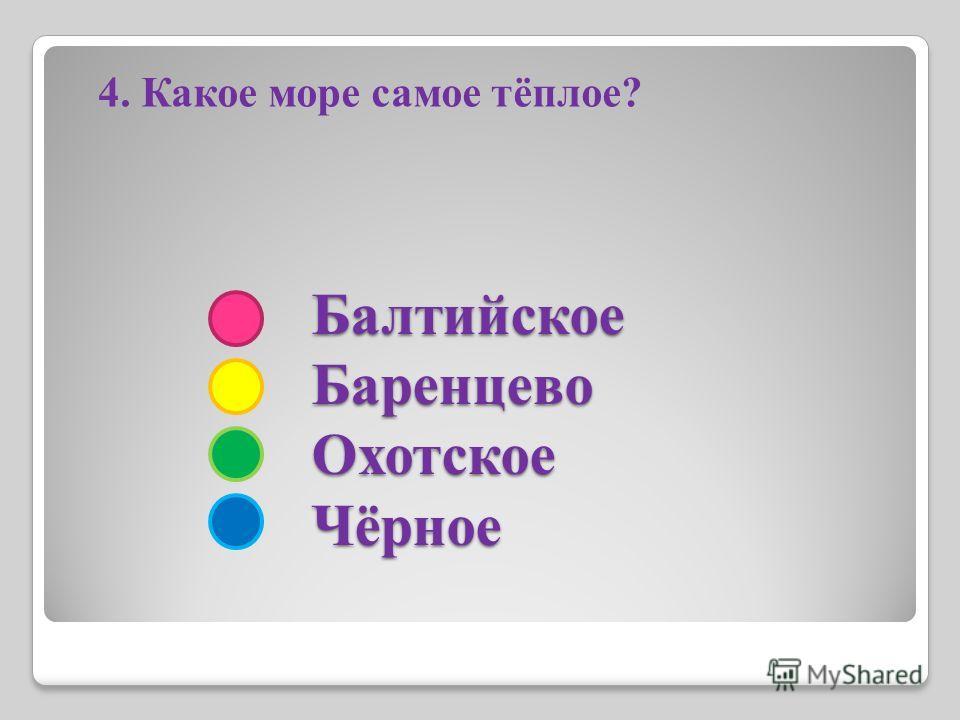 Балтийское Баренцево Охотское Чёрное Балтийское Баренцево Охотское Чёрное 4. Какое море самое тёплое?