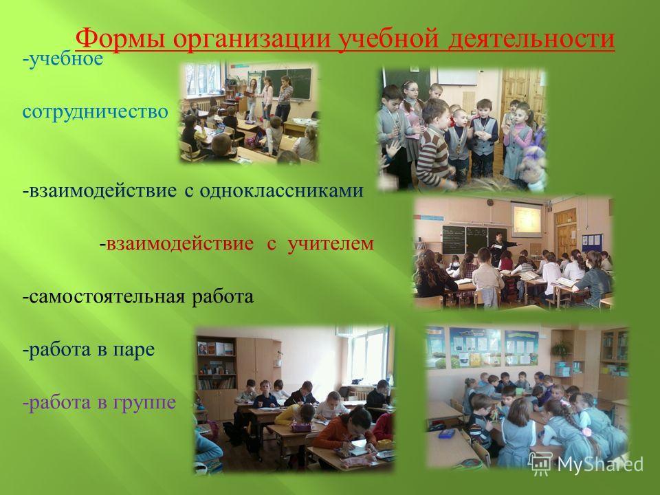 Формы организации учебной деятельности -учебное сотрудничество -взаимодействие с одноклассниками -взаимодействие с учителем -самостоятельная работа -работа в паре -работа в группе