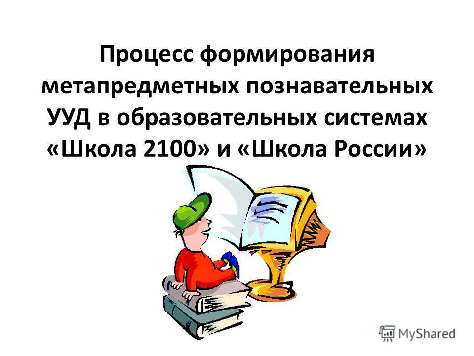 Процесс формирования метапредметных познавательных УУД в образовательных системах «Школа 2100» и «Школа России»