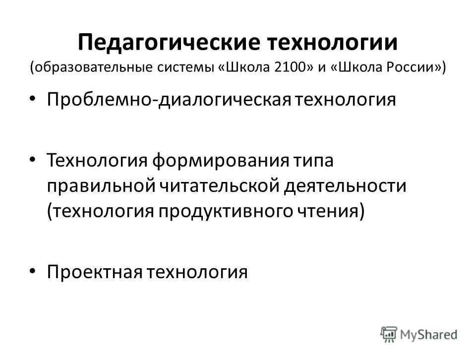 Педагогические технологии (образовательные системы «Школа 2100» и «Школа России») Проблемно-диалогическая технология Технология формирования типа правильной читательской деятельности (технология продуктивного чтения) Проектная технология