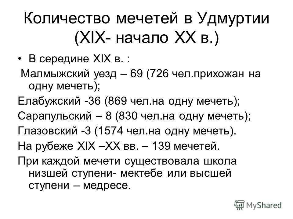 Количество мечетей в Удмуртии (XIX- начало XX в.) В середине XIX в. : Малмыжский уезд – 69 (726 чел.прихожан на одну мечеть); Елабужский -36 (869 чел.на одну мечеть); Сарапульский – 8 (830 чел.на одну мечеть); Глазовский -3 (1574 чел.на одну мечеть).