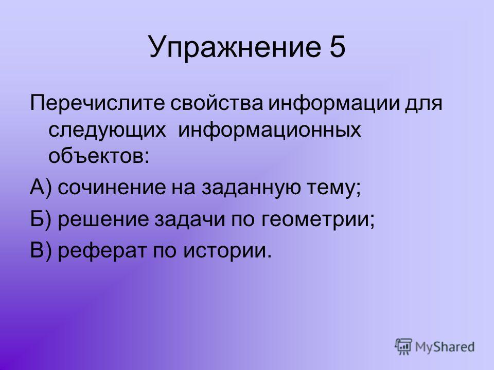 Упражнение 5 Перечислите свойства информации для следующих информационных объектов: А) сочинение на заданную тему; Б) решение задачи по геометрии; В) реферат по истории.