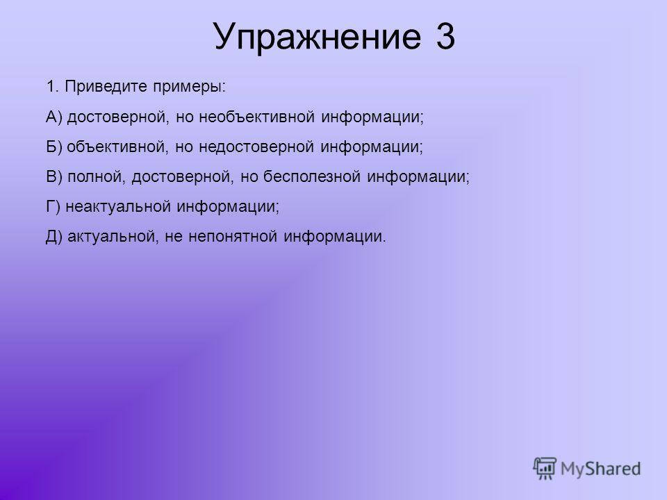 Упражнение 3 1. Приведите примеры: А) достоверной, но необъективной информации; Б) объективной, но недостоверной информации; В) полной, достоверной, но бесполезной информации; Г) неактуальной информации; Д) актуальной, не непонятной информации.