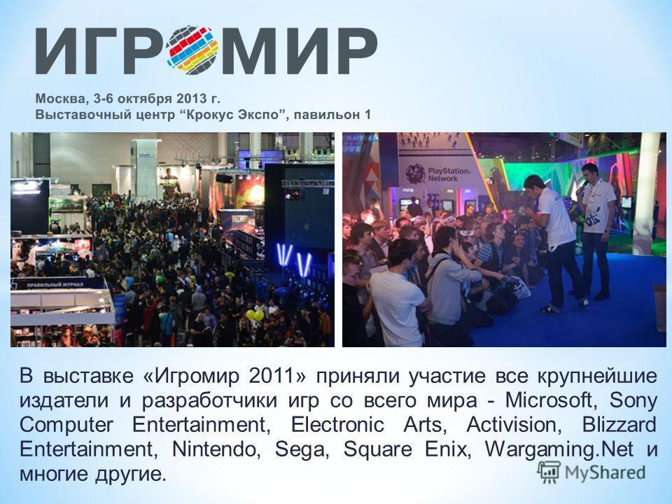 В выставке «Игромир 2011» приняли участие все крупнейшие издатели и разработчики игр со всего мира - Microsoft, Sony Computer Entertainment, Electronic Arts, Activision, Blizzard Entertainment, Nintendo, Sega, Square Enix, Wargaming.Net и многие друг