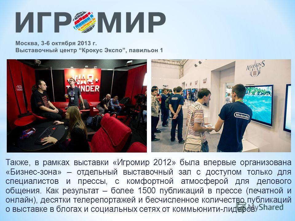 Также, в рамках выставки «Игромир 2012» была впервые организована «Бизнес-зона» – отдельный выставочный зал с доступом только для специалистов и прессы, с комфортной атмосферой для делового общения. Как результат – более 1500 публикаций в прессе (печ
