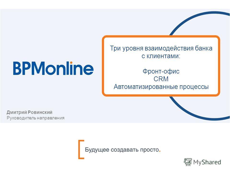 Три уровня взаимодействия банка с клиентами: Фронт-офис CRM Автоматизированные процессы Дмитрий Ровинский Руководитель направления