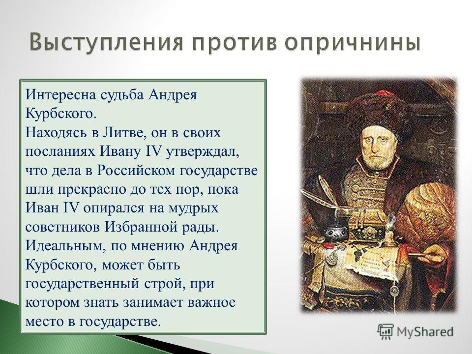 Интересна судьба Андрея Курбского. Находясь в Литве, он в своих посланиях Ивану IV утверждал, что дела в Российском государстве шли прекрасно до тех пор, пока Иван IV опирался на мудрых советников Избранной рады. Идеальным, по мнению Андрея Курбского