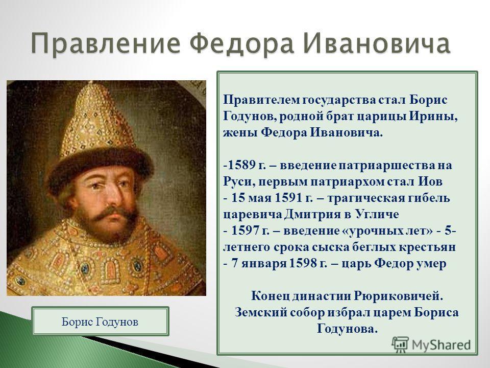 Борис Годунов Правителем государства стал Борис Годунов, родной брат царицы Ирины, жены Федора Ивановича. -1589 г. – введение патриаршества на Руси, первым патриархом стал Иов - 15 мая 1591 г. – трагическая гибель царевича Дмитрия в Угличе - 1597 г.
