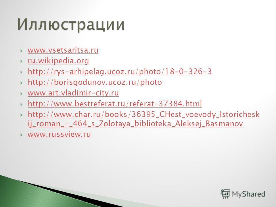 www.vsetsaritsa.ru ru.wikipedia.org http://rys-arhipelag.ucoz.ru/photo/18-0-326-3 http://borisgodunov.ucoz.ru/photo www.art.vladimir-city.ru http://www.bestreferat.ru/referat-37384. html http://www.char.ru/books/36395_CHest_voevody_Istorichesk ij_rom