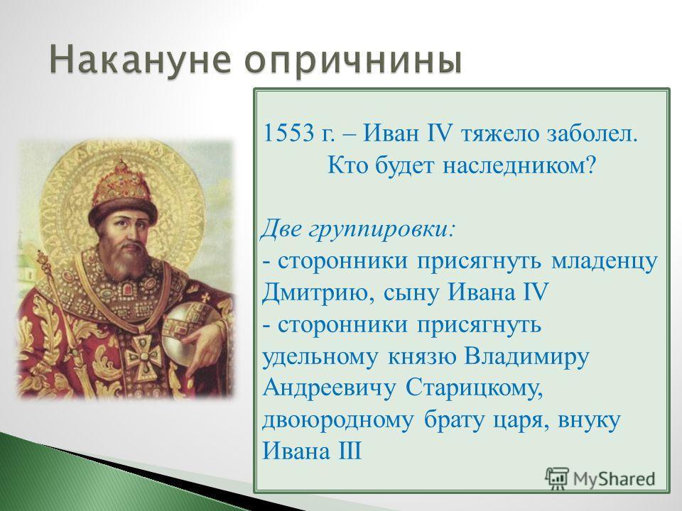 1553 г. – Иван IV тяжело заболел. Кто будет наследником? Две группировки: - сторонники присягнуть младенцу Дмитрию, сыну Ивана IV - сторонники присягнуть удельному князю Владимиру Андреевичу Старицкому, двоюродному брату царя, внуку Ивана III