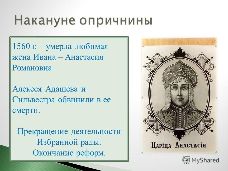 1560 г. – умерла любимая жена Ивана – Анастасия Романовна Алексея Адашева и Сильвестра обвинили в ее смерти. Прекращение деятельности Избранной рады. Окончание реформ.
