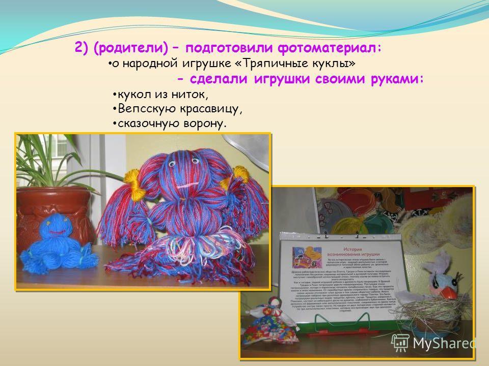 2) (родители) – подготовили фотоматериал: о народной игрушке «Тряпичные куклы» - сделали игрушки своими руками: кукол из ниток, Вепсскую красавицу, сказочную ворону.