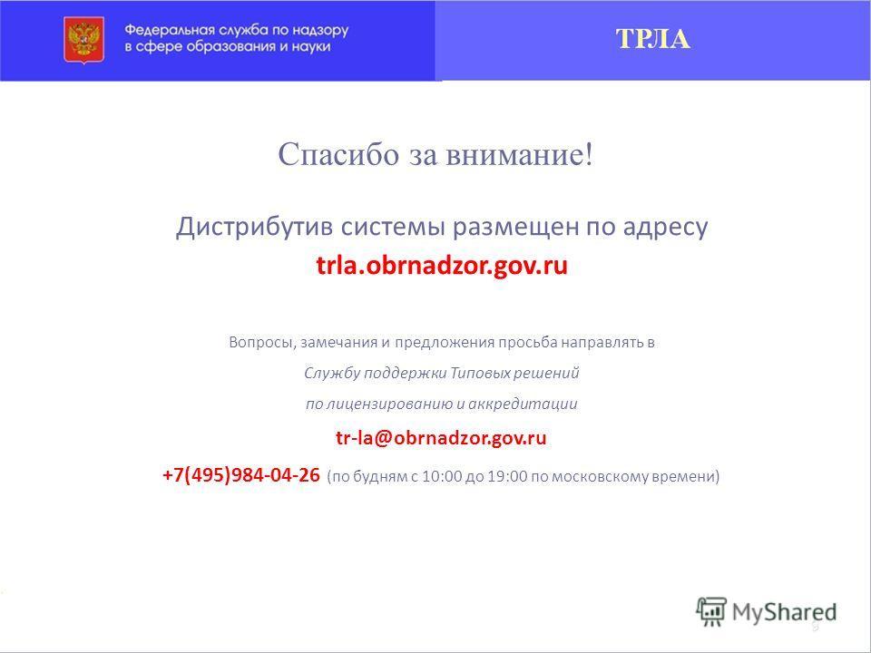 Дистрибутив системы размещен по адресу trla.obrnadzor.gov.ru Вопросы, замечания и предложения просьба направлять в Службу поддержки Типовых решений по лицензированию и аккредитации tr-la@obrnadzor.gov.ru +7(495)984-04-26 (по будням с 10:00 до 19:00 п