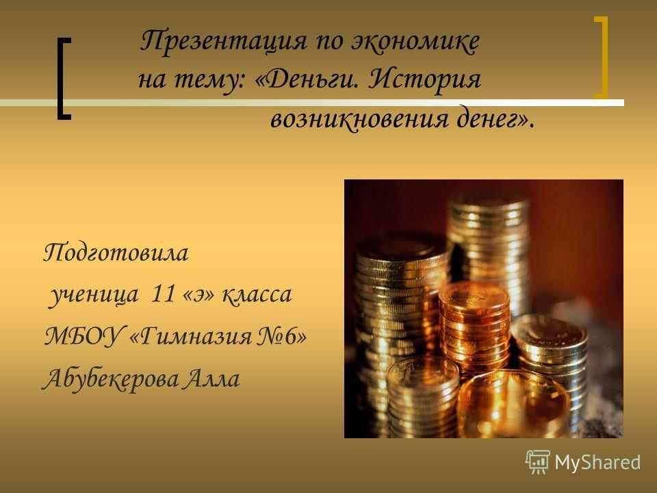 Презентация по экономике на тему: «Деньги. История возникновения денег». Подготовила ученица 11 «э» класса МБОУ «Гимназия 6» Абубекерова Алла