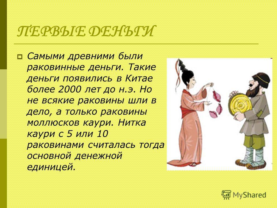 ПЕРВЫЕ ДЕНЬГИ Самыми древними были раковинные деньги. Такие деньги появились в Китае более 2000 лет до н.э. Но не всякие раковины шли в дело, а только раковины моллюсков каури. Нитка каури с 5 или 10 раковинами считалась тогда основной денежной едини