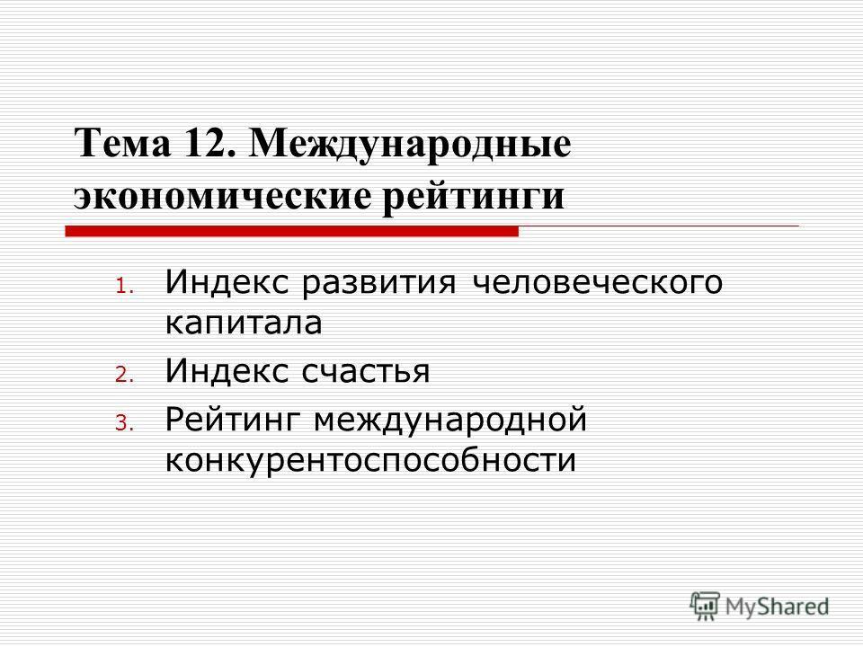 Тема 12. Международные экономические рейтинги 1. Индекс развития человеческого капитала 2. Индекс счастья 3. Рейтинг международной конкурентоспособности