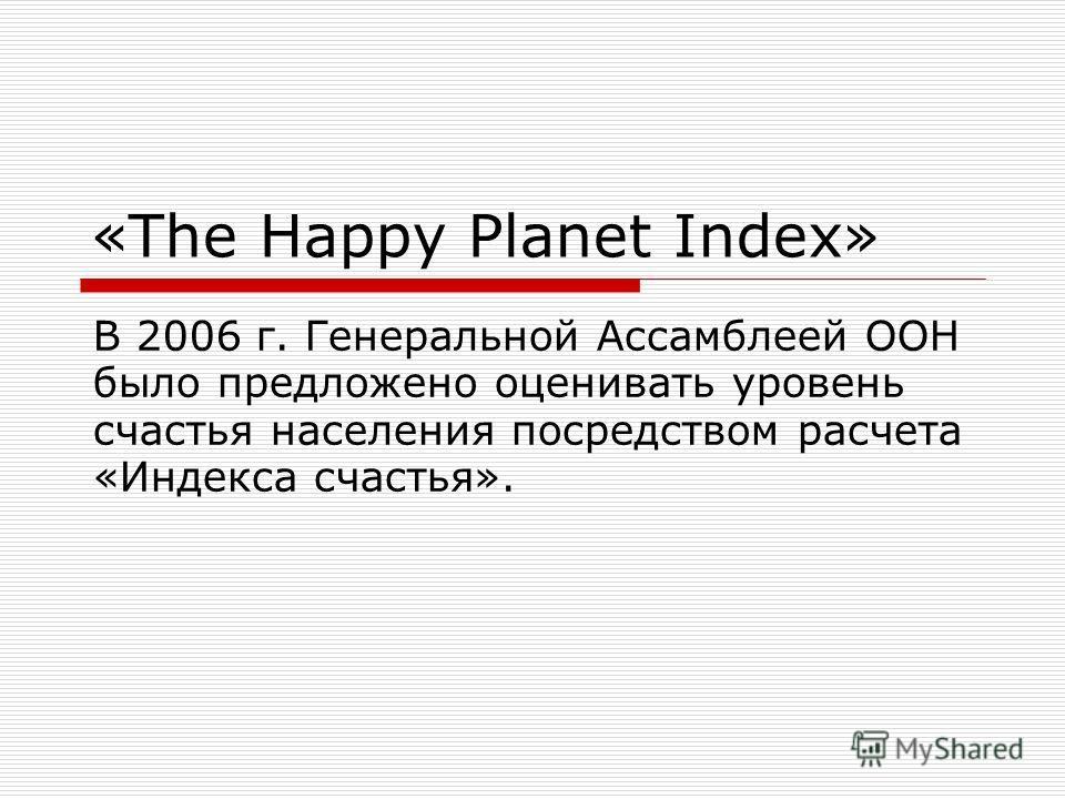 «The Happy Planet Index» В 2006 г. Генеральной Ассамблеей ООН было предложено оценивать уровень счастья населения посредством расчета «Индекса счастья».