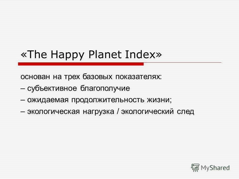 «The Happy Planet Index» основан на трех базовых показателях: – субъективное благополучие – ожидаемая продолжительность жизни; – экологическая нагрузка / экологический след