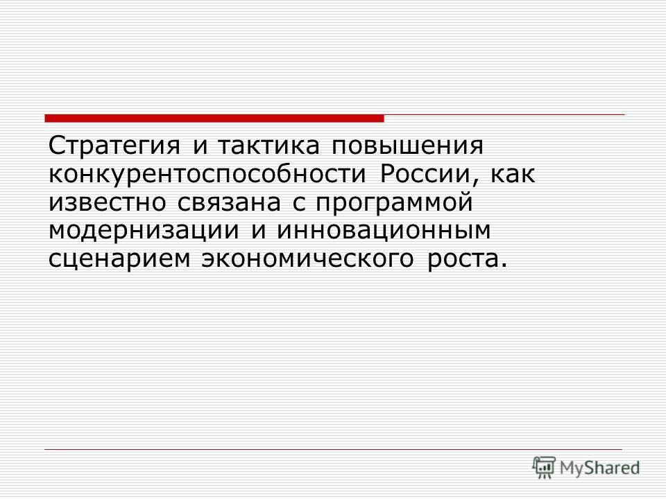 Стратегия и тактика повышения конкурентоспособности России, как известно связана с программой модернизации и инновационным сценарием экономического роста.