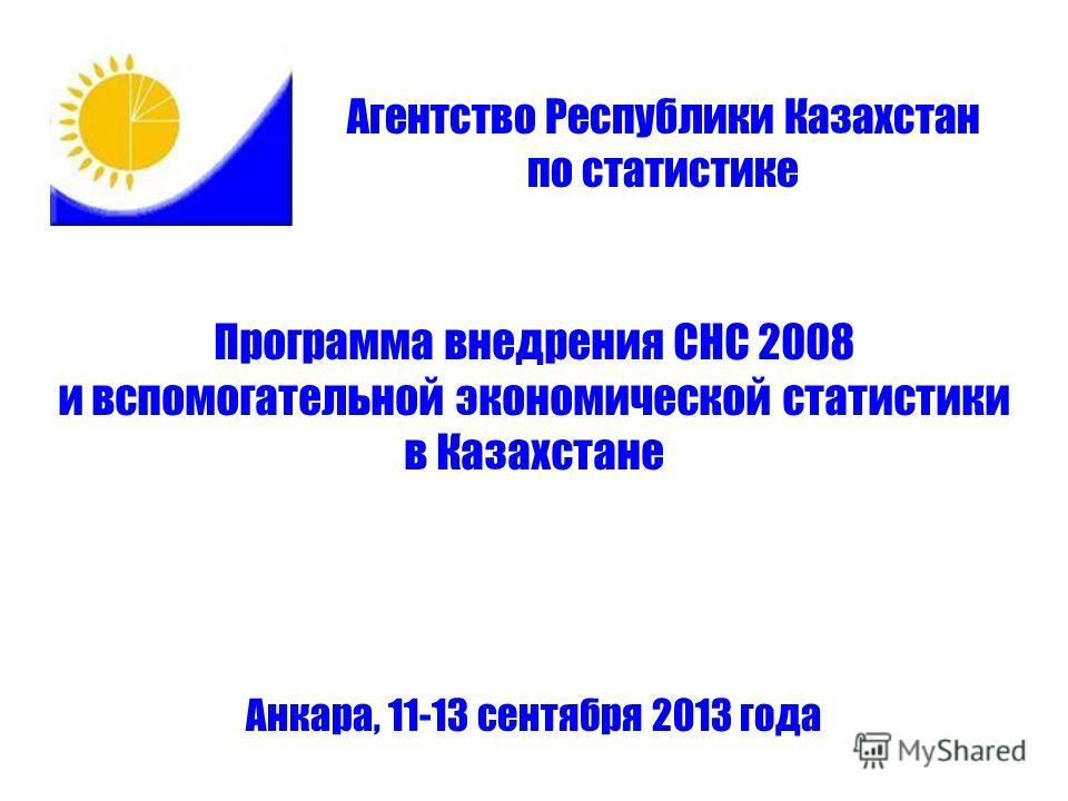 Программа внедрения СНС 2008 и вспомогательной экономической статистики в Казахстане Анкара, 11-13 сентября 2013 года Агентство Республики Казахстан по статистике