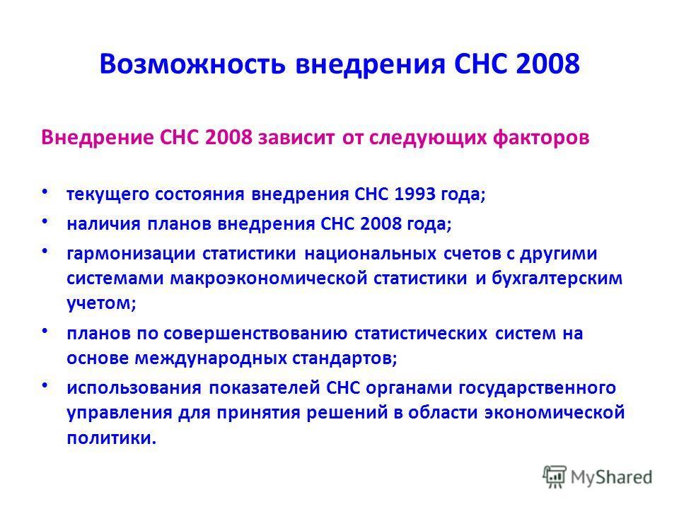 Возможность внедрения СНС 2008 Внедрение СНС 2008 зависит от следующих факторов текущего состояния внедрения СНС 1993 года; наличия планов внедрения СНС 2008 года; гармонизации статистики национальных счетов с другими системами макроэкономической ста