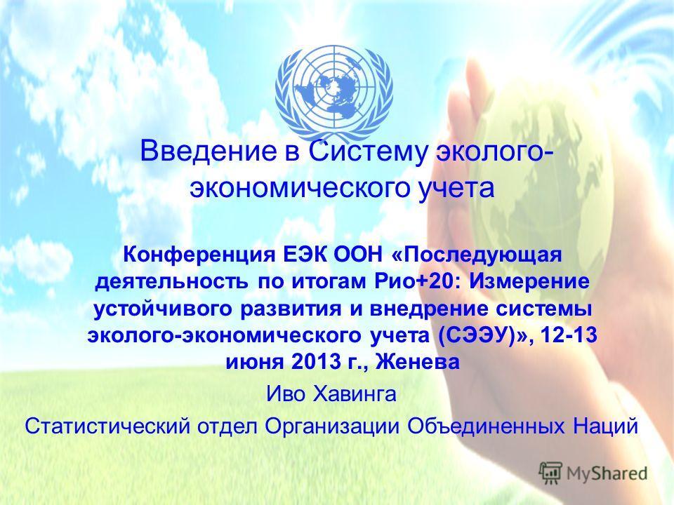 Введение в Систему эколого- экономического учета Конференция ЕЭК ООН «Последующая деятельность по итогам Рио+20: Измерение устойчивого развития и внедрение системы эколого-экономического учета (СЭЭУ)», 12-13 июня 2013 г., Женева Иво Хавинга Статистич