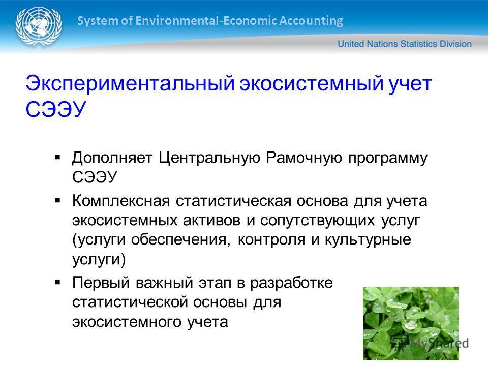 System of Environmental-Economic Accounting 14 Экспериментальный экосистемный учет СЭЭУ Дополняет Центральную Рамочную программу СЭЭУ Комплексная статистическая основа для учета экосистемных активов и сопутствующих услуг (услуги обеспечения, контроля