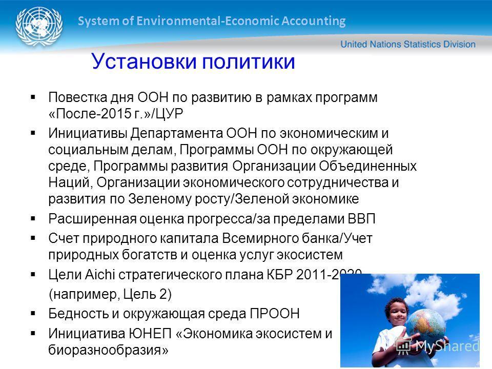 System of Environmental-Economic Accounting 2 Установки политики Повестка дня ООН по развитию в рамках программ «После-2015 г.»/ЦУР Инициативы Департамента ООН по экономическим и социальным делам, Программы ООН по окружающей среде, Программы развития